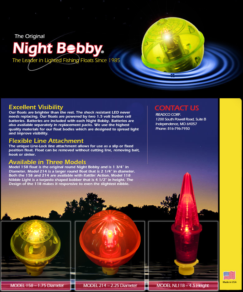 "Excellent Visibility Our floats are brighter than the rest. The shock resistant LED never needs replacing. Our floats are powered by two 1.5 volt button cell batteries. Batteries are included with each Night Bobby. Batteries are also available separately in replacement packs. We use the highest quality materials for our float bodies which are designed to spread light and improve visibility.  Flexible Line Attachment  The unique Line-Lock line attachment allows for use as a slip or fixed position float. Float can be removed without cutting line, removing bait, hook or sinker.   Available in Three Models  Model 158 float is the original round Night Bobby and is 1 3/4"" in Diameter. Model 214 is a larger round float that is 2 1/4"" in diameter. Both the 158 and 214 are available with Rattlin' Action. Model 118 Nibble Light is a torpedo shaped bobber that is 4 1/2"" in height. The Design of the 118 makes it responsive to even the slightest nibble."